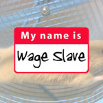 "Happy Labor Day, Wage Slave. (Be sure to run faster and chase harder after the ""money"" that your masters make out of thin air.)"