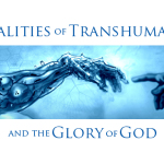 The Reality of Transhumanism and the Glory of God