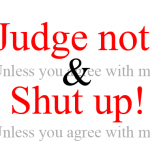 Judge not! (Unless you agree with me, of course.)
