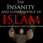 The Insanity and Consequence of Islam (and all anti-Christ worldviews)