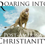 Roaring into Post-America Christianity