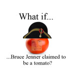 So what if Bruce Jenner claimed to be Napoleon? Or a Tomato? What then, Rick Santorum?