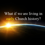 What if we are living in early Church history?