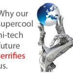 Why the supercool hi-tech future terrifies us.