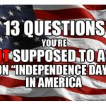 "13 questions you're NOT supposed to ask on ""Independence Day"" in America."
