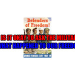 Is it okay to ask the military what happened to our freedom?