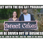 "Get with the Big Gay Program or be driven out of business in ""the land of the free"" and ""the home of the brave""."