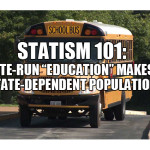 "Statism 101: State-run ""education"" makes a State-dependent population."