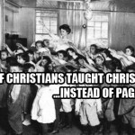 "What if Christians in public ""schools"" taught Christ instead of Paganism?"