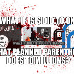 If ISIS did to one American child what Planned Parenthood does to millions, we'd go to war and kill them for it.