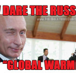 "How dare the Russians deny Global Warming! And defend the family! And attack ISIS! And oppose abortion! And oppose the ""gay rights"" movement!"