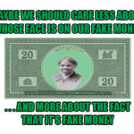 Maybe we should care less about whose face is on our fake money…and more about the fact that it's fake money.