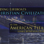 Building Lifeboats Of Christian Culture As The American Titanic Sinks Beneath Our Feet (Part 1)