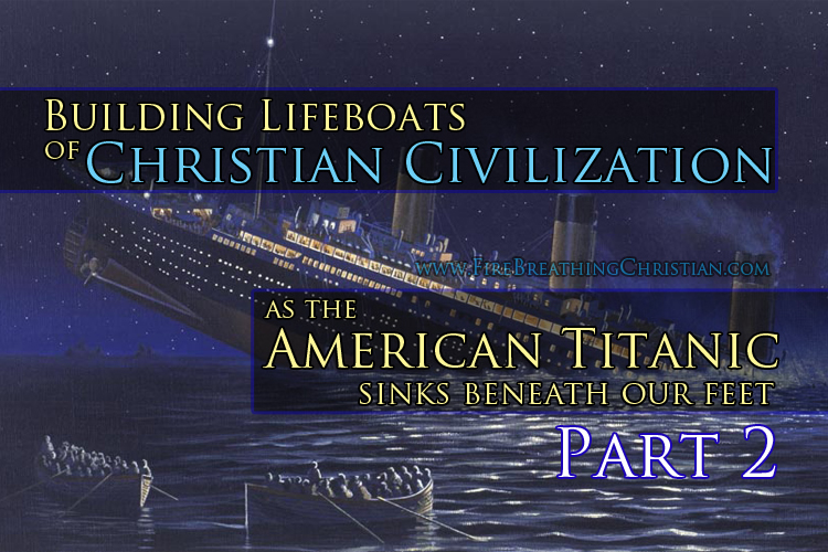 Building Lifeboats Of Christian Culture As The American Titanic Sinks Beneath Our Feet (Part 2 – The Beautiful Basics)