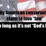 Why most conservative Christian Americans love law…as long as it's not God's.