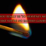 "Is it really possible to be ""too heavenly minded to be any earthly good""?"