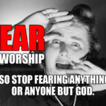 Fear is worship…so stop fearing anything or anyone but God.