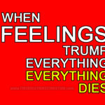 When feelings trump everything, everything dies.