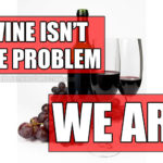 Wine isn't the problem. We are.
