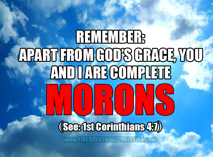 Remember: Apart from God's grace, you and I are complete morons.