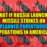 What if Russia launched missile strikes on Planned Parenthood operations in America?