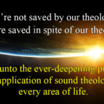 We're not saved by our theology. We're saved in spite of our theology.
