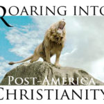 Roaring Toward Post-America Christianity: King Jesus Is Paving The Way To Something Much Better