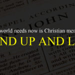 What The World Needs Now Is Christian Men Who Will Stand Up And Lead